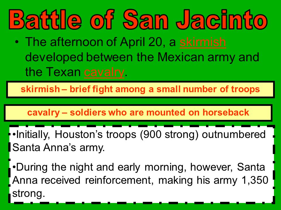Battle of San Jacinto The afternoon of April 20, a skirmish developed between the Mexican army and the Texan cavalry.