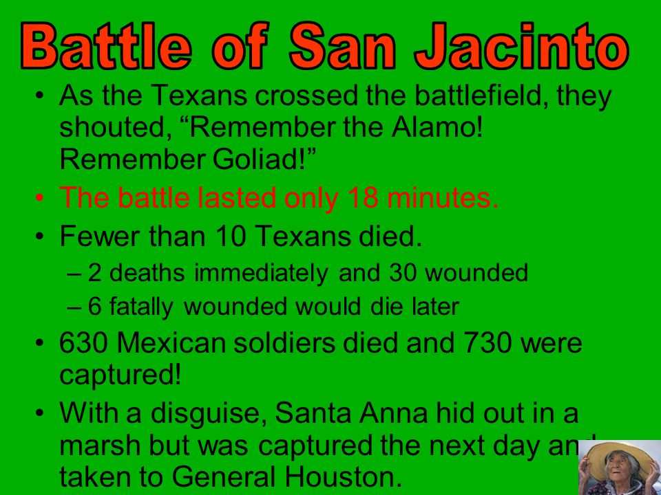 Battle of San Jacinto As the Texans crossed the battlefield, they shouted, Remember the Alamo! Remember Goliad!