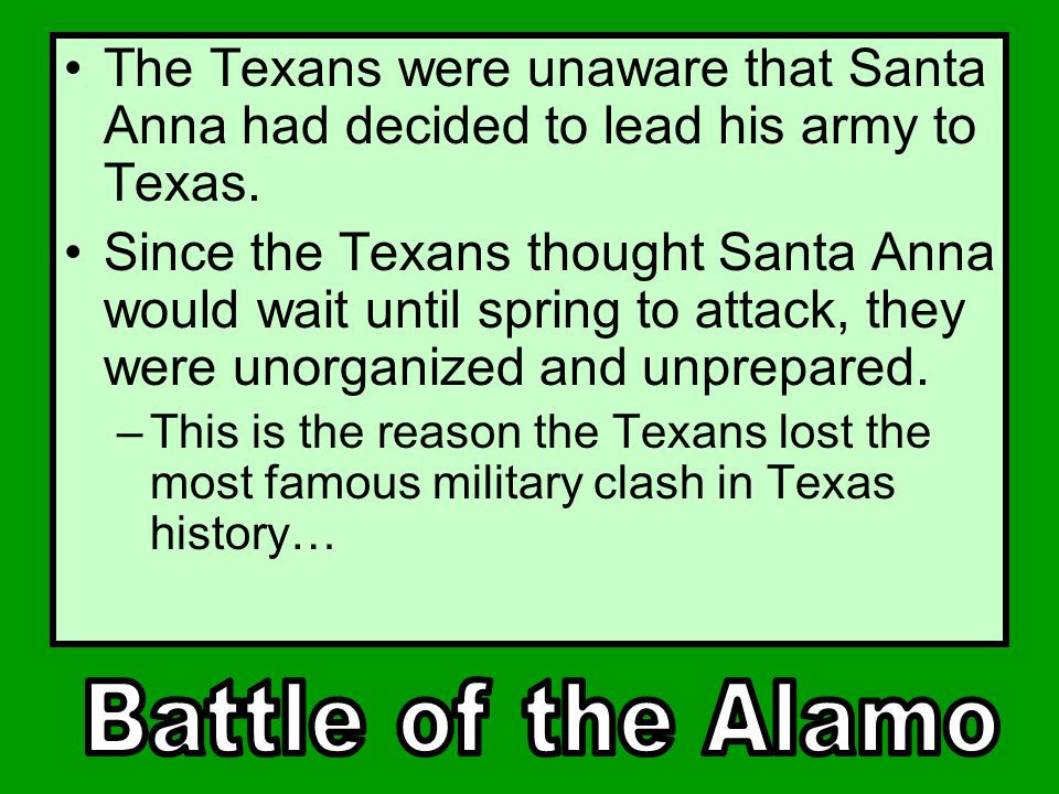 The Texans were unaware that Santa Anna had decided to lead his army to Texas.