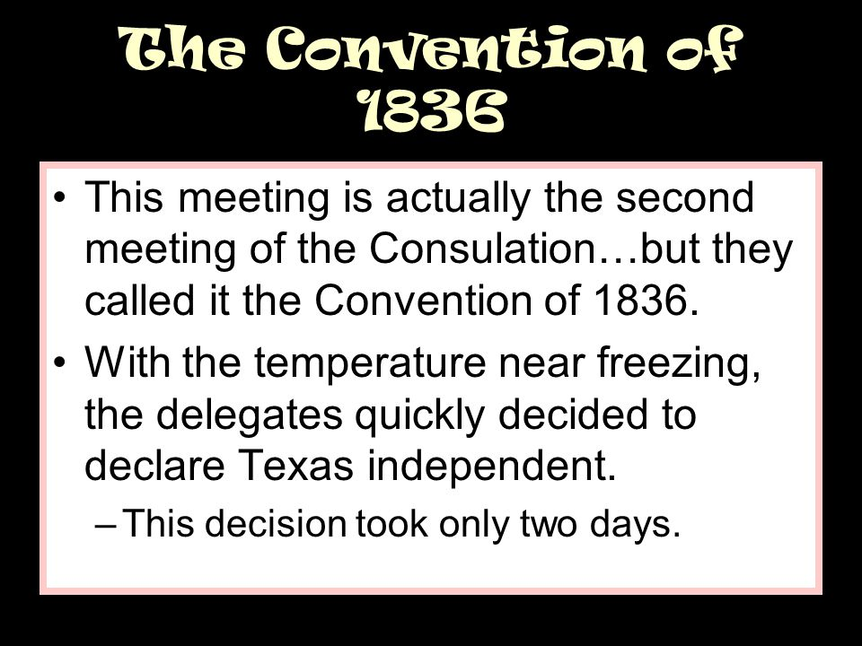 The Convention of 1836 This meeting is actually the second meeting of the Consulation…but they called it the Convention of 1836.