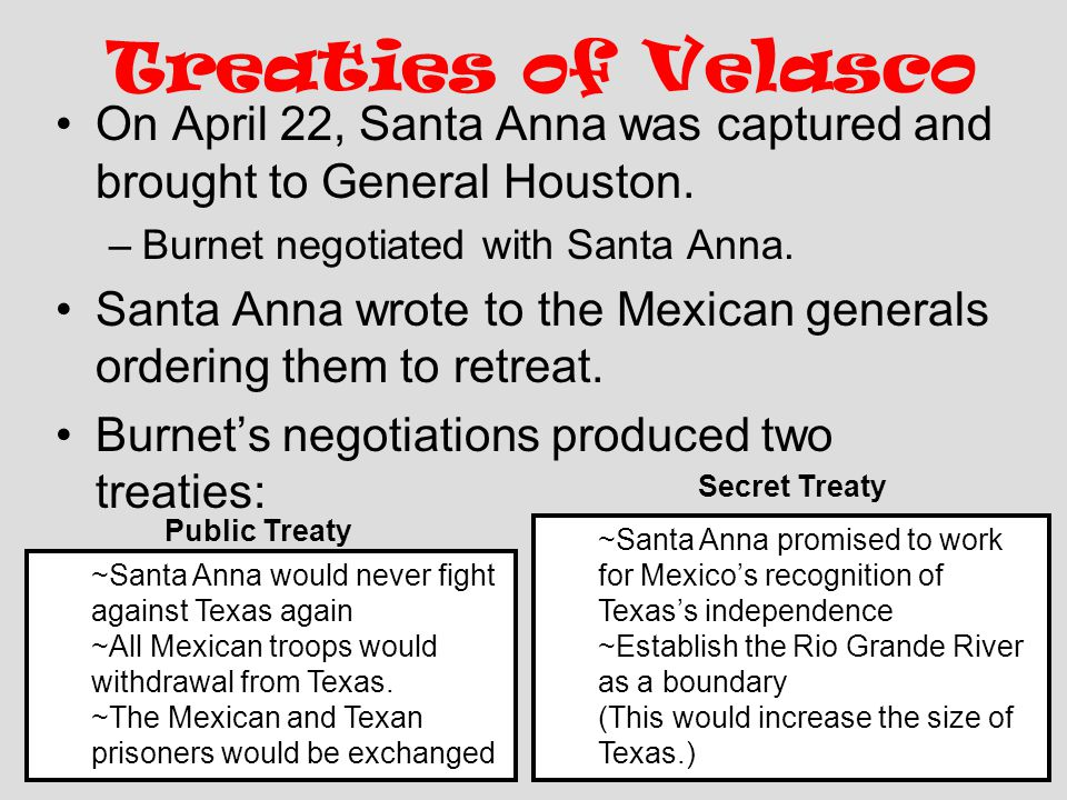 Treaties of Velasco On April 22, Santa Anna was captured and brought to General Houston. Burnet negotiated with Santa Anna.