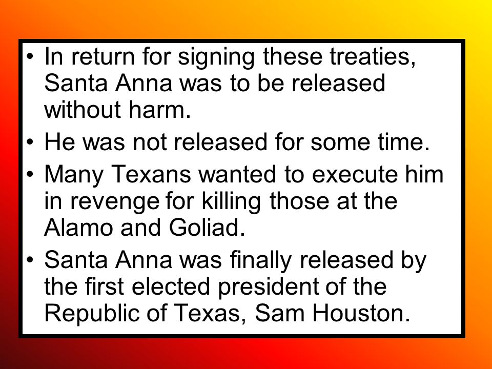 In return for signing these treaties, Santa Anna was to be released without harm.