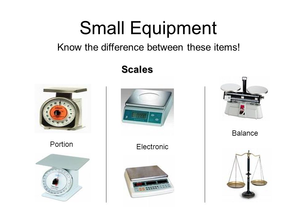 Small Equipment Know the difference between these items! Scales