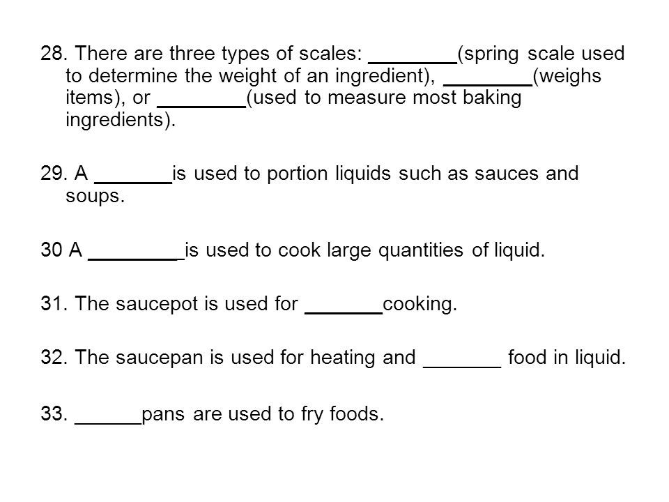 28. There are three types of scales: ________(spring scale used to determine the weight of an ingredient), ________(weighs items), or ________(used to measure most baking ingredients).