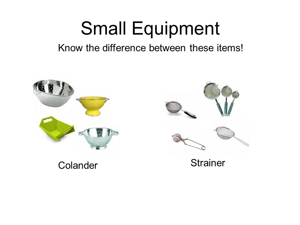 Small Equipment Know the difference between these items! Strainer