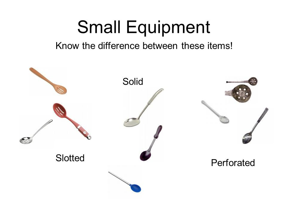 Small Equipment Know the difference between these items! Solid Slotted