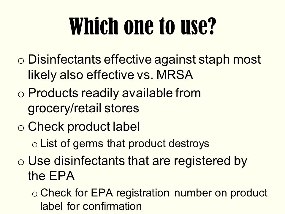 Which one to use Disinfectants effective against staph most likely also effective vs. MRSA. Products readily available from grocery/retail stores.
