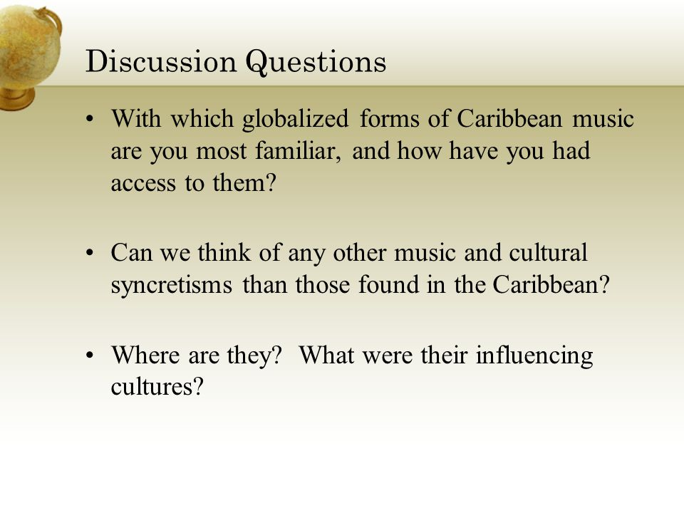 Discussion Questions With which globalized forms of Caribbean music are you most familiar, and how have you had access to them