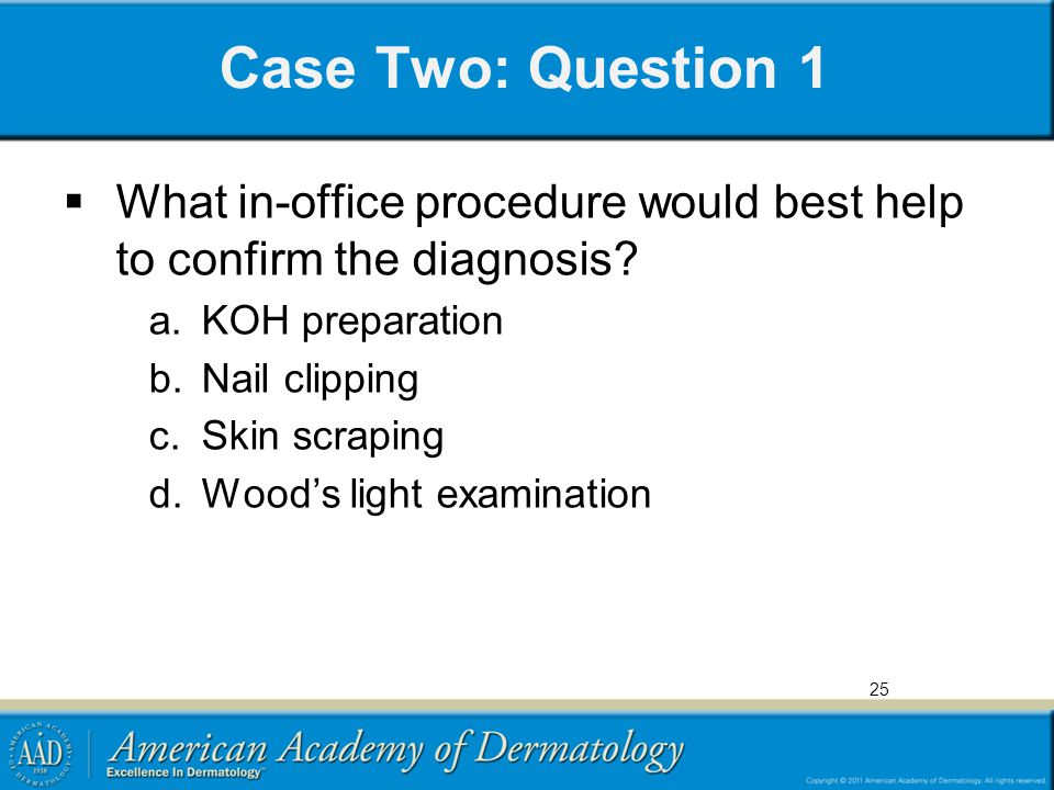 Case Two: Question 1 What in-office procedure would best help to confirm the diagnosis KOH preparation.