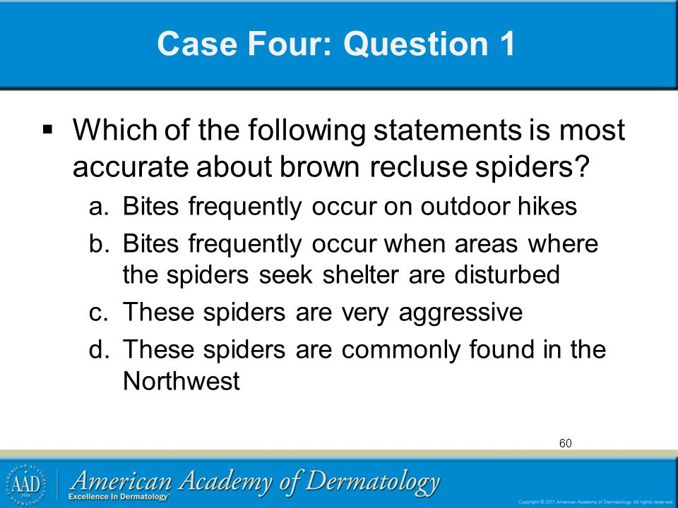 Case Four: Question 1 Which of the following statements is most accurate about brown recluse spiders