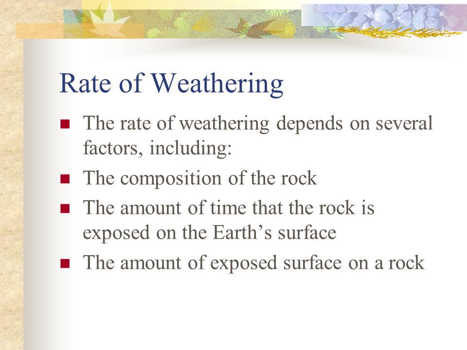 Rate of Weathering The rate of weathering depends on several factors, including: The composition of the rock.
