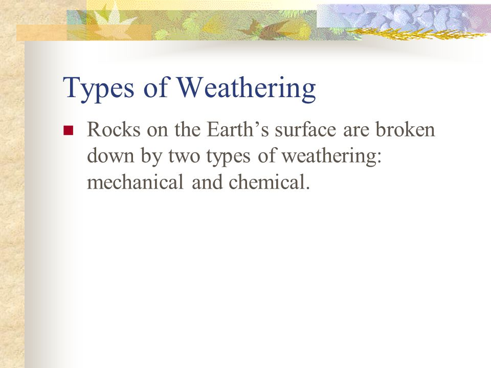 Types of Weathering Rocks on the Earth's surface are broken down by two types of weathering: mechanical and chemical.