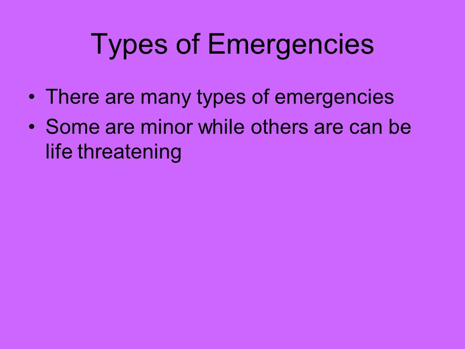 Types of Emergencies There are many types of emergencies