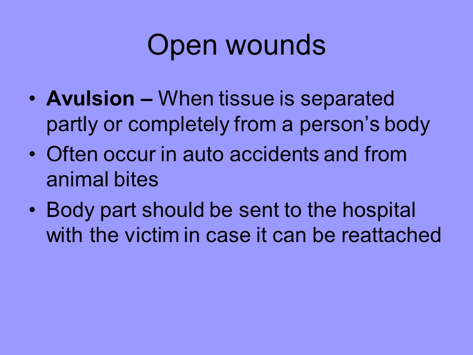Open wounds Avulsion – When tissue is separated partly or completely from a person's body. Often occur in auto accidents and from animal bites.