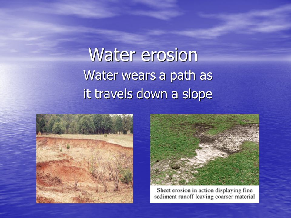 Water wears a path as it travels down a slope