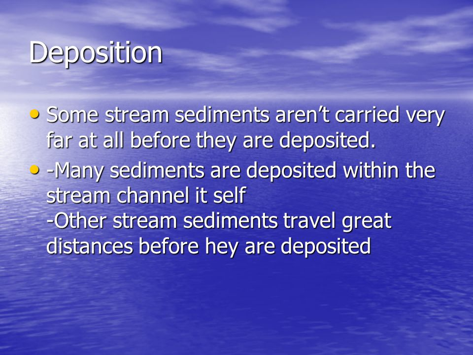Deposition Some stream sediments aren't carried very far at all before they are deposited.