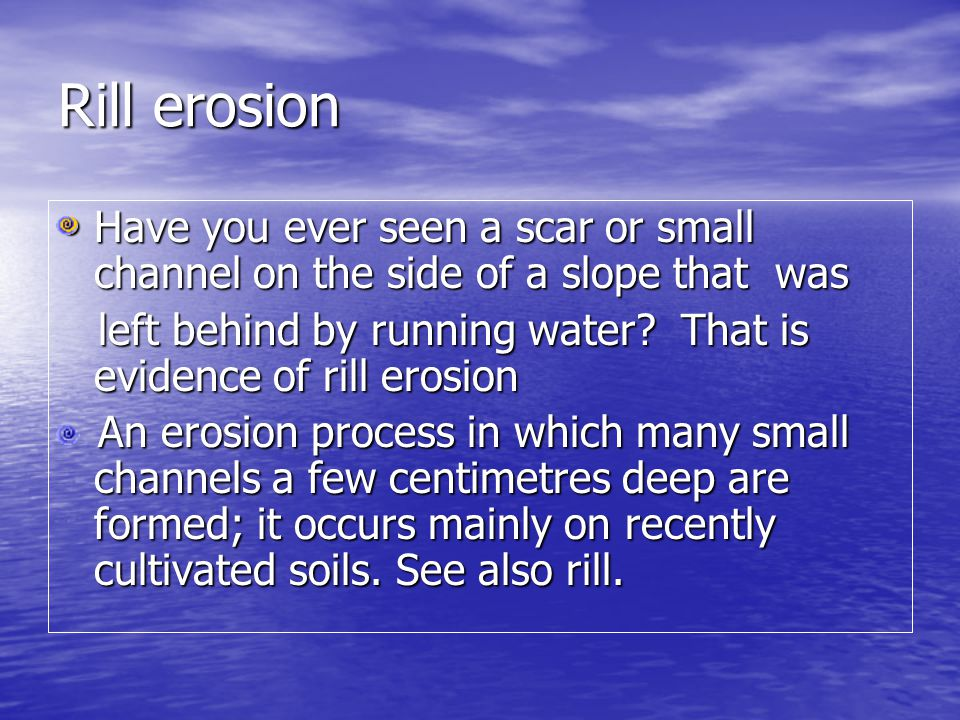 Rill erosion Have you ever seen a scar or small channel on the side of a slope that was.