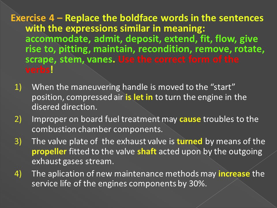 Exercise 4 – Replace the boldface words in the sentences with the expressions similar in meaning: accommodate, admit, deposit, extend, fit, flow, give rise to, pitting, maintain, recondition, remove, rotate, scrape, stem, vanes. Use the correct form of the verbs!