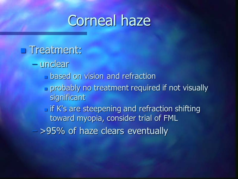 Corneal haze Treatment: unclear >95% of haze clears eventually