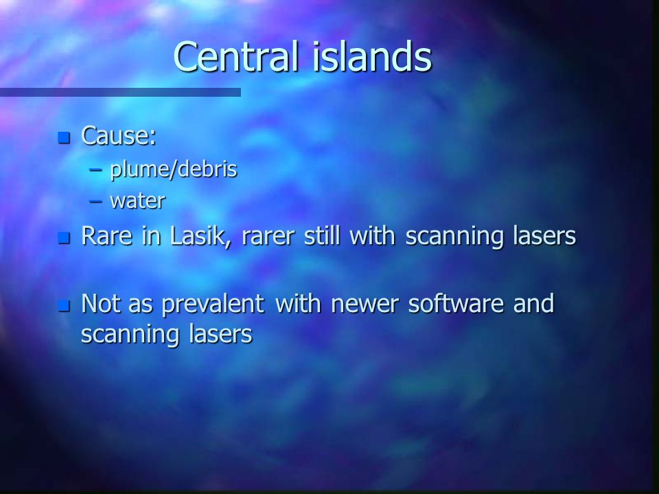 Central islands Cause: Rare in Lasik, rarer still with scanning lasers