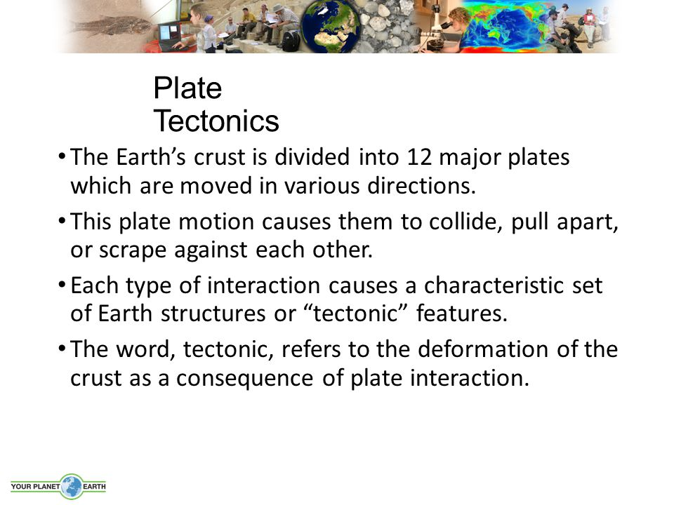 Plate Tectonics The Earth's crust is divided into 12 major plates which are moved in various directions.
