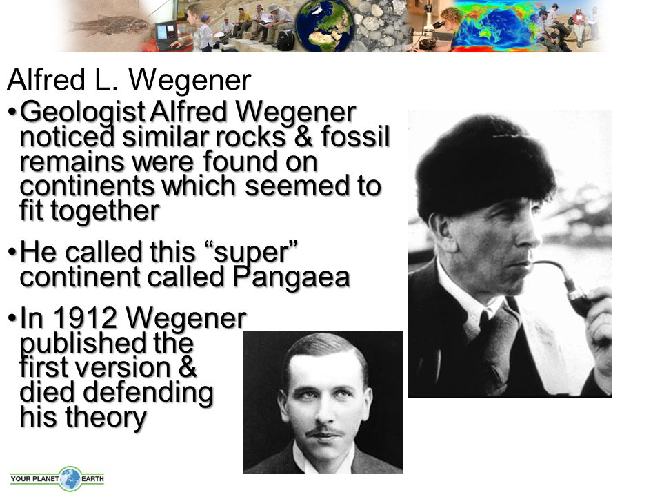 Alfred L. Wegener Geologist Alfred Wegener noticed similar rocks & fossil remains were found on continents which seemed to fit together.