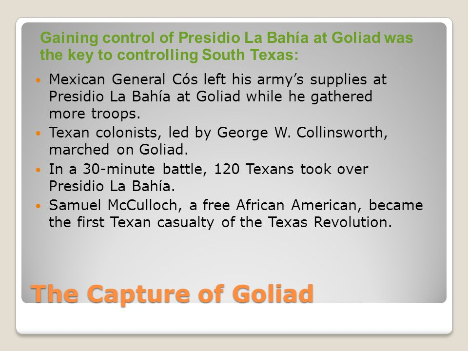 Mexican General Cós left his army's supplies at Presidio La Bahía at Goliad while he gathered more troops.