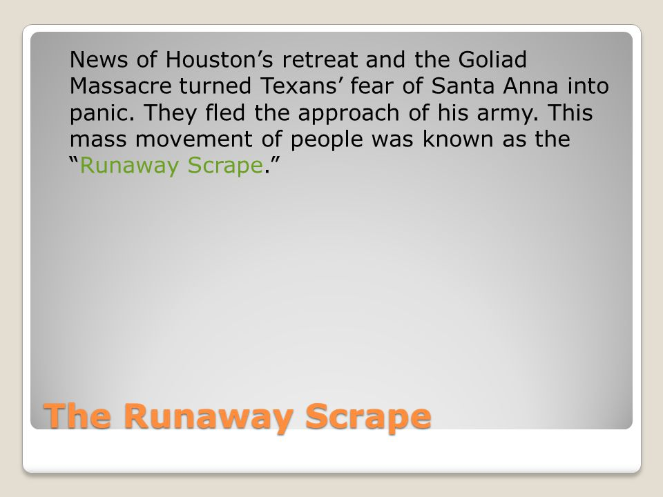 News of Houston's retreat and the Goliad Massacre turned Texans' fear of Santa Anna into panic. They fled the approach of his army. This mass movement of people was known as the Runaway Scrape.