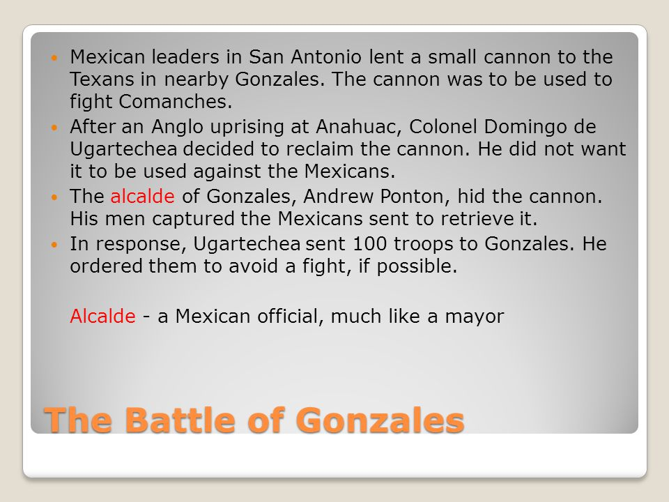 Mexican leaders in San Antonio lent a small cannon to the Texans in nearby Gonzales. The cannon was to be used to fight Comanches.