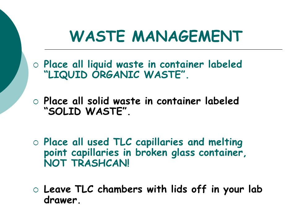 WASTE MANAGEMENT Place all liquid waste in container labeled LIQUID ORGANIC WASTE . Place all solid waste in container labeled SOLID WASTE .