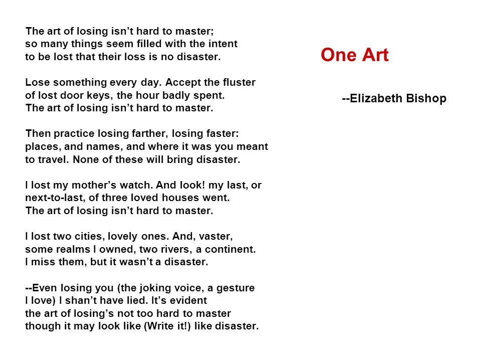 One Art --Elizabeth Bishop The art of losing isn't hard to master;