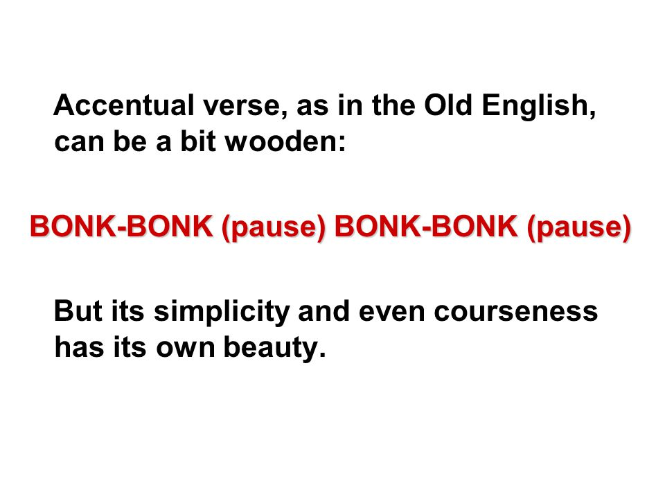 Accentual verse, as in the Old English, can be a bit wooden: