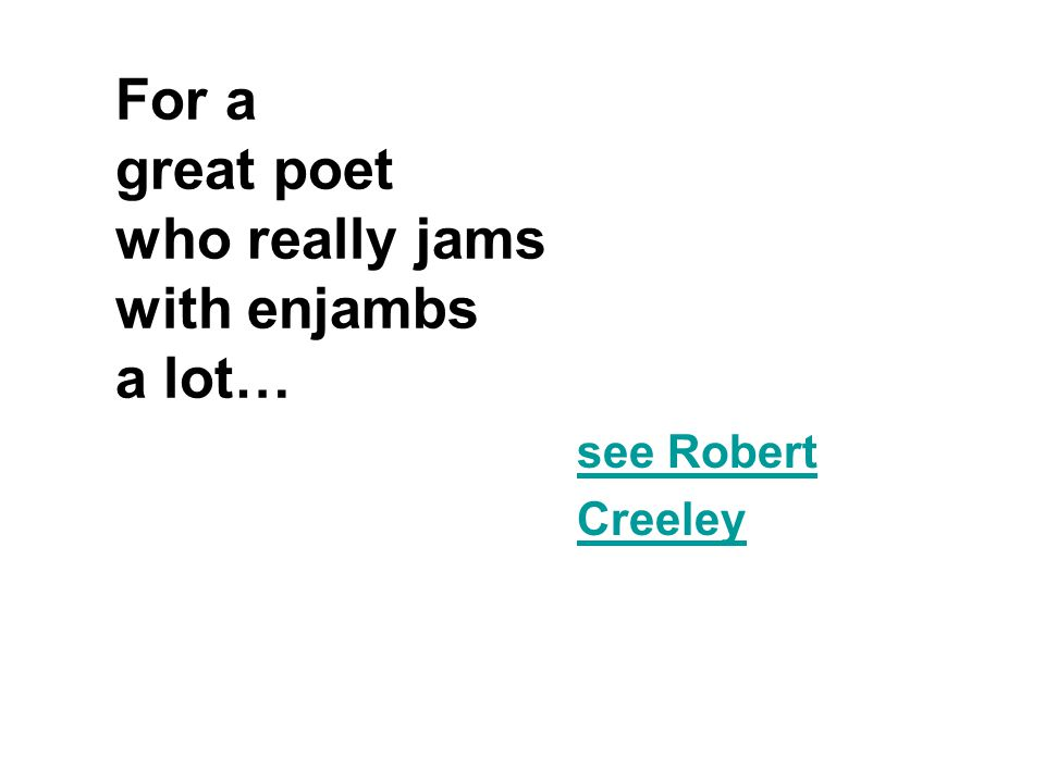 For a great poet who really jams with enjambs a lot…