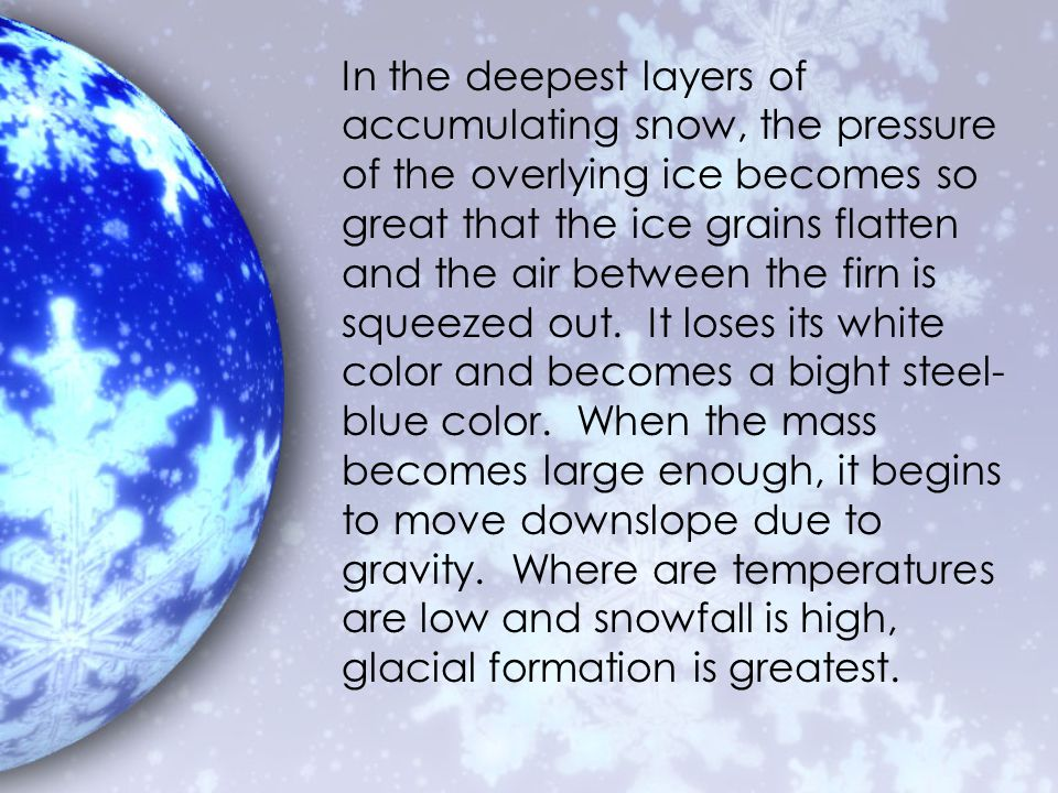In the deepest layers of accumulating snow, the pressure of the overlying ice becomes so great that the ice grains flatten and the air between the firn is squeezed out.