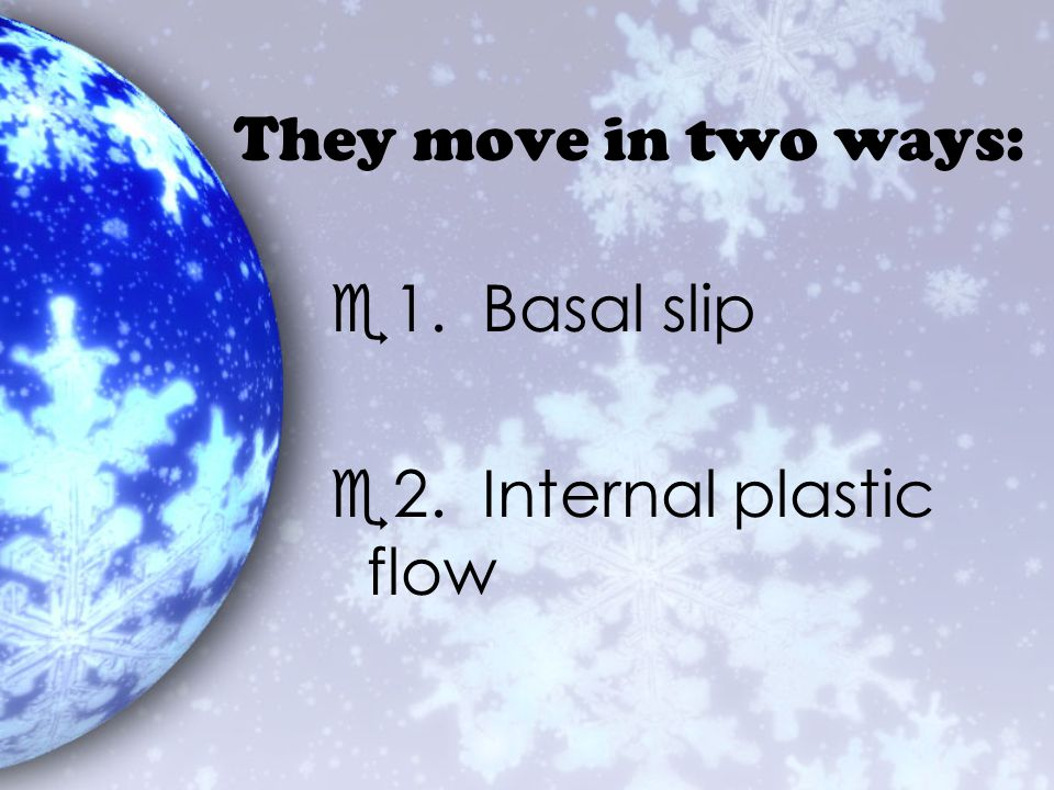 They move in two ways: 1. Basal slip 2. Internal plastic flow