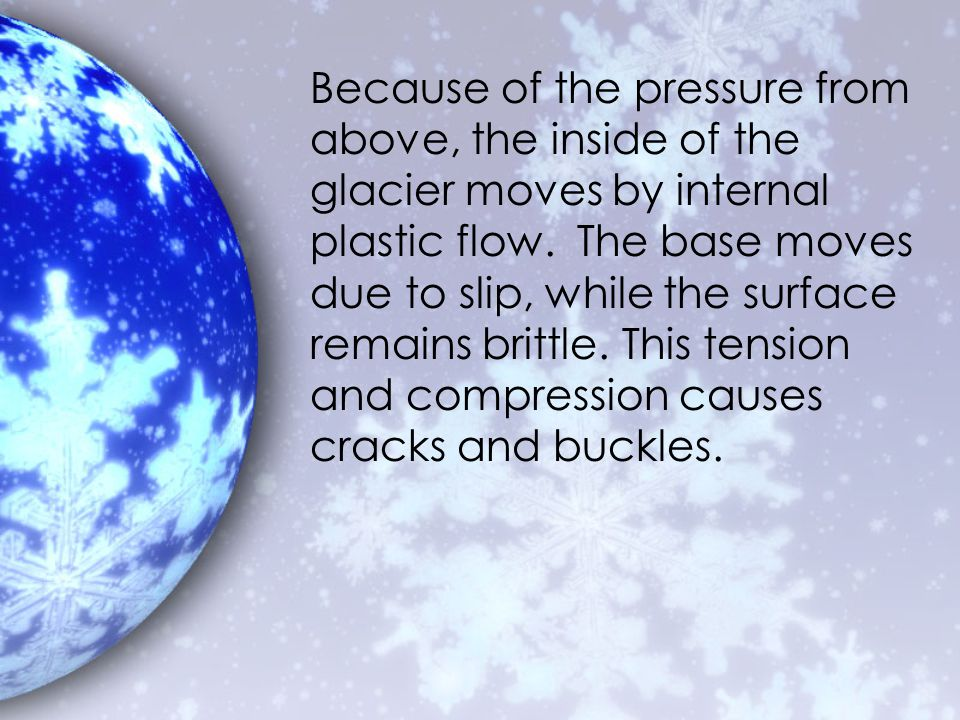 Because of the pressure from above, the inside of the glacier moves by internal plastic flow.