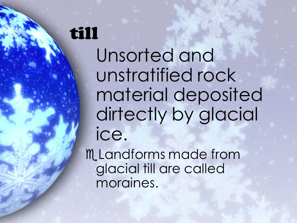 till Unsorted and unstratified rock material deposited dirtectly by glacial ice.