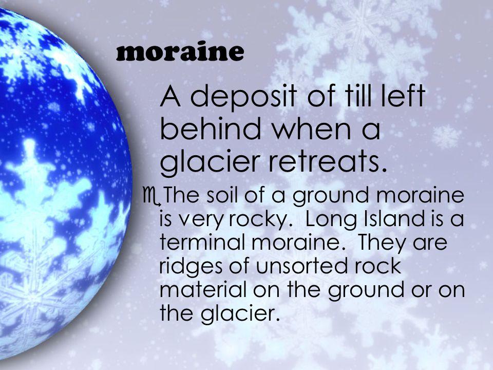 A deposit of till left behind when a glacier retreats.