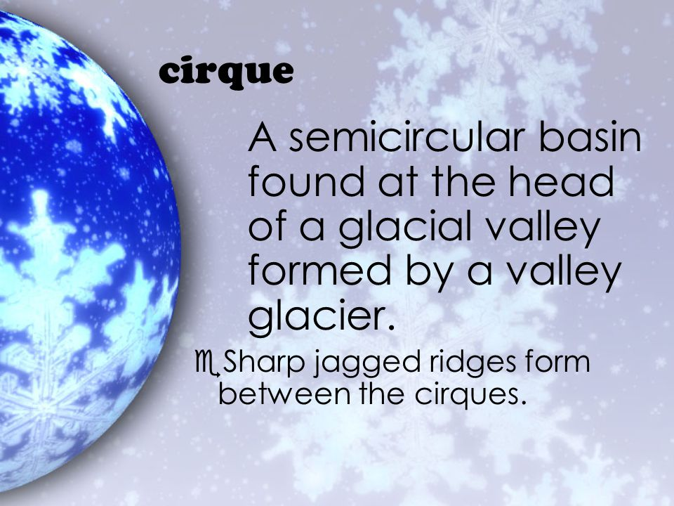 cirque A semicircular basin found at the head of a glacial valley formed by a valley glacier.