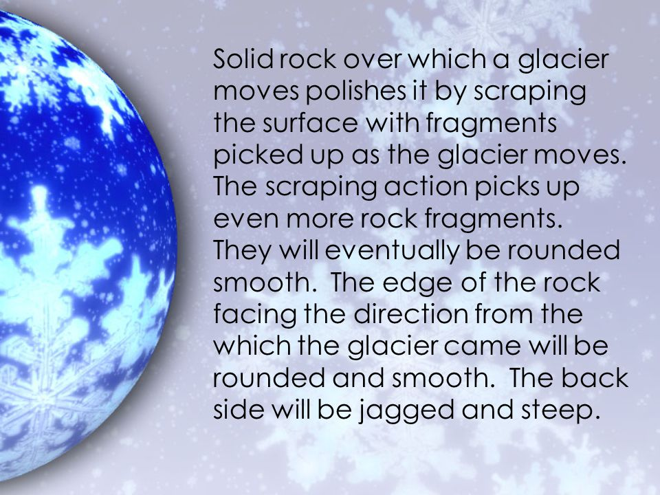 Solid rock over which a glacier moves polishes it by scraping the surface with fragments picked up as the glacier moves.
