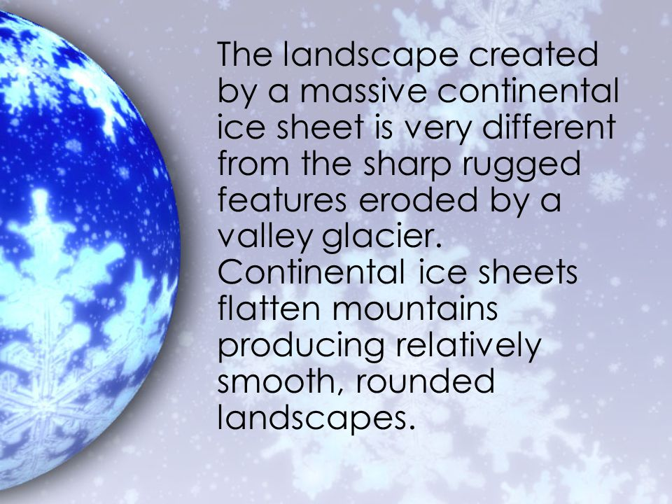 The landscape created by a massive continental ice sheet is very different from the sharp rugged features eroded by a valley glacier.