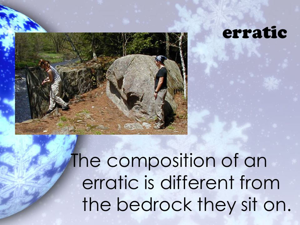 erratic The composition of an erratic is different from the bedrock they sit on.