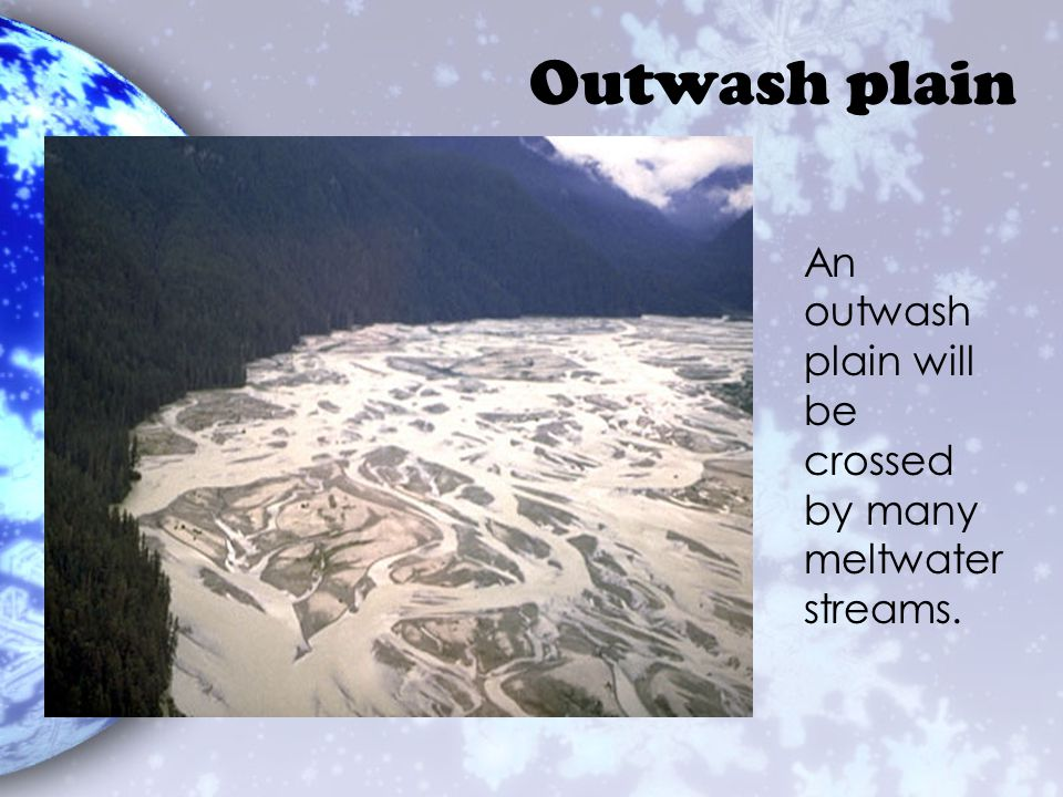 Outwash plain An outwash plain will be crossed by many meltwater streams.