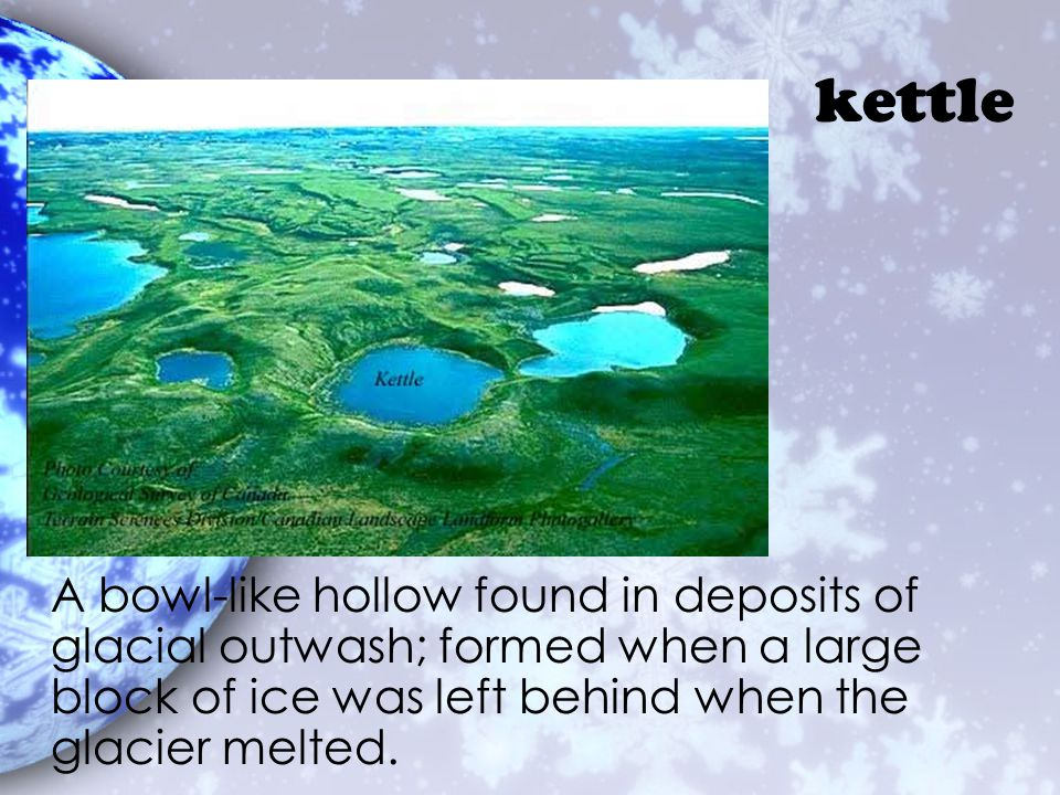kettle A bowl-like hollow found in deposits of glacial outwash; formed when a large block of ice was left behind when the glacier melted.