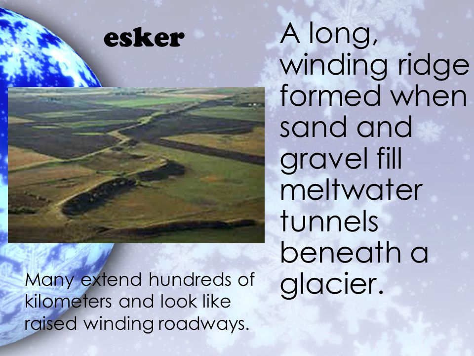 esker A long, winding ridge formed when sand and gravel fill meltwater tunnels beneath a glacier.
