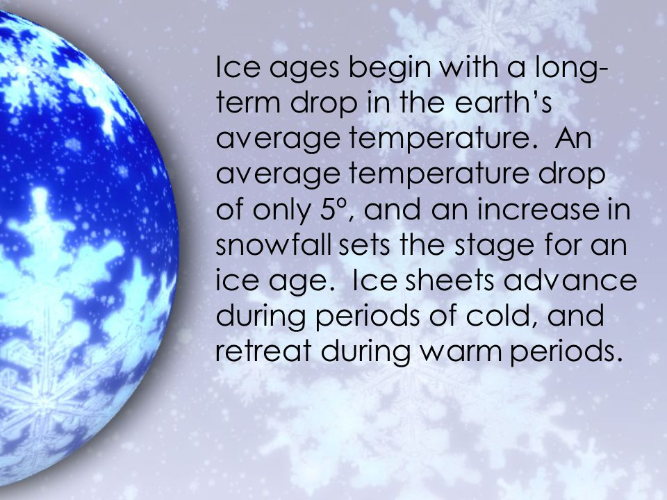 Ice ages begin with a long-term drop in the earth's average temperature.