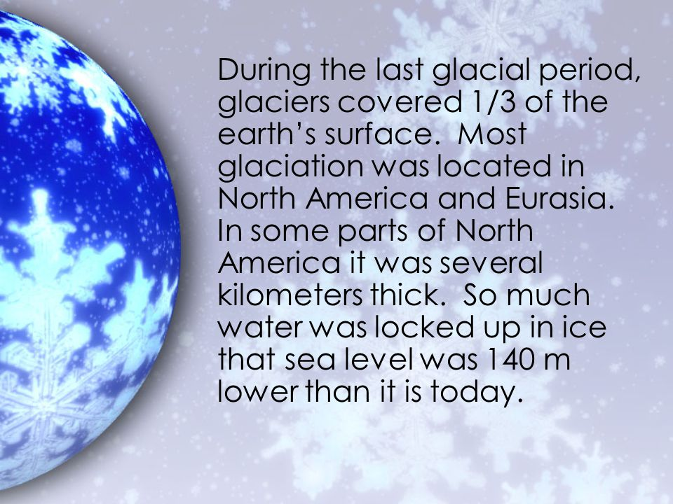 During the last glacial period, glaciers covered 1/3 of the earth's surface.
