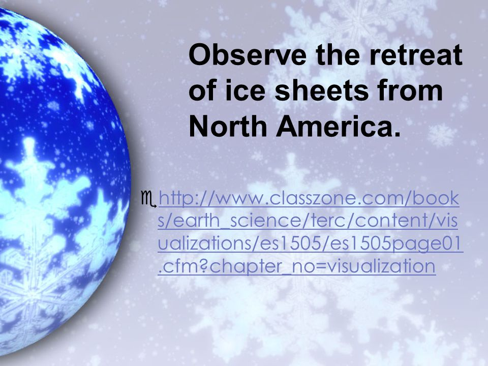 Observe the retreat of ice sheets from North America.