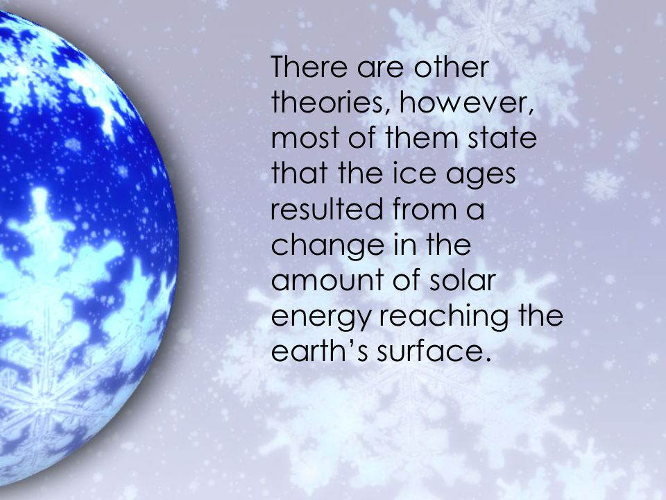There are other theories, however, most of them state that the ice ages resulted from a change in the amount of solar energy reaching the earth's surface.