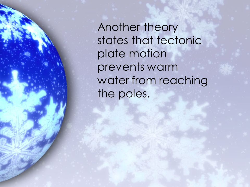 Another theory states that tectonic plate motion prevents warm water from reaching the poles.